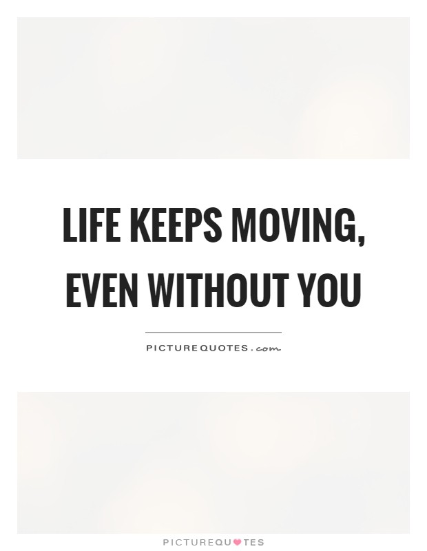 Life Keeps Moving Even Without You Picture Quotes