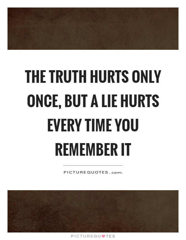The truth hurts only once, but a lie hurts every time you remember it Picture Quote #1