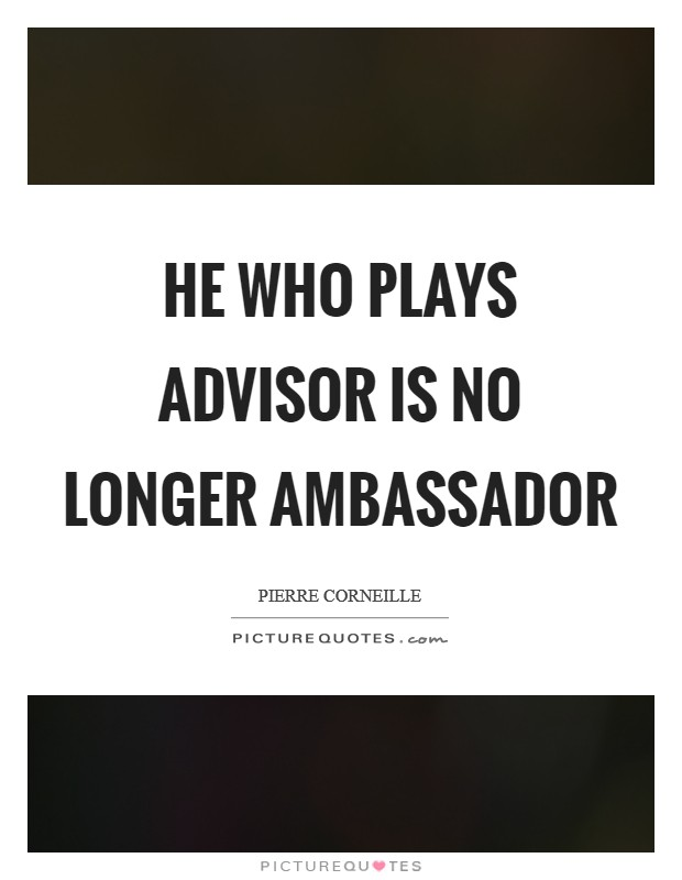 He who plays advisor is no longer ambassador Picture Quote #1