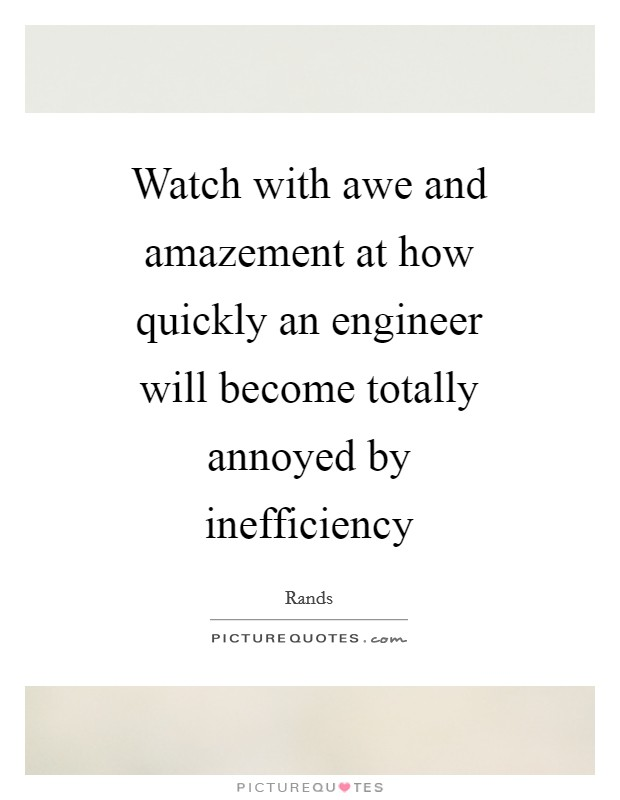Watch with awe and amazement at how quickly an engineer will become totally annoyed by inefficiency Picture Quote #1