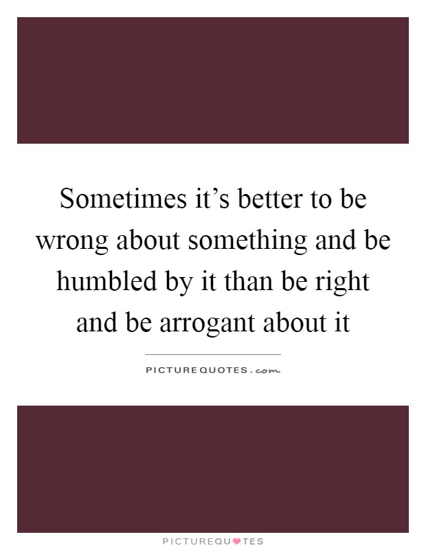 Sometimes it's better to be wrong about something and be humbled by it than be right and be arrogant about it Picture Quote #1