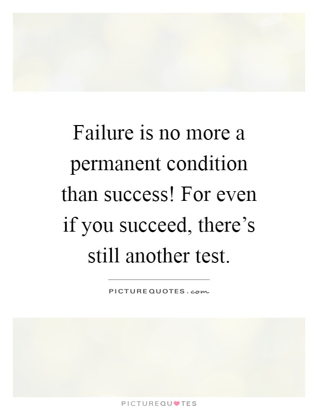 Failure Is No More A Permanent Condition Than Success! For Even If You  Succeed,