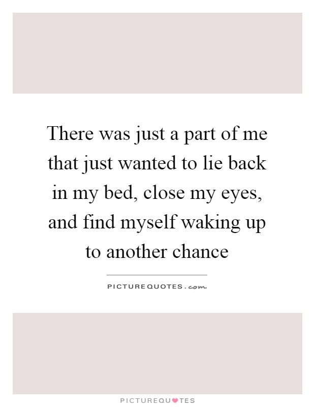 There was just a part of me that just wanted to lie back in my bed, close my eyes, and find myself waking up to another chance Picture Quote #1