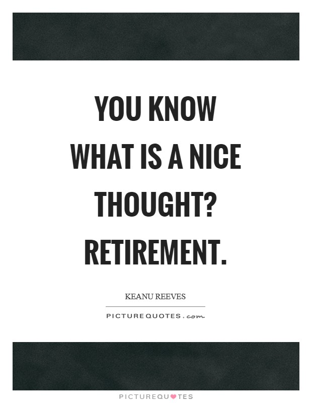 You know what is a nice thought? Retirement Picture Quote #1