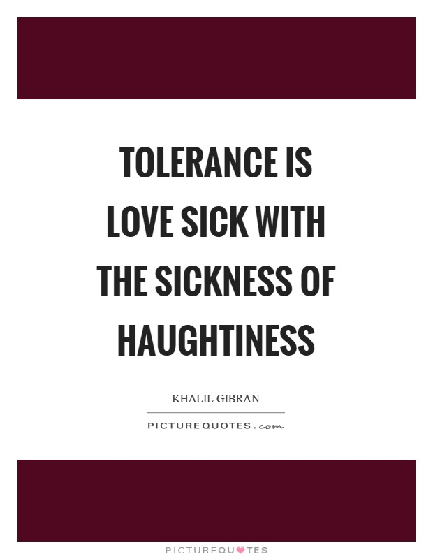 Tolerance is love sick with the sickness of haughtiness Picture Quote #1