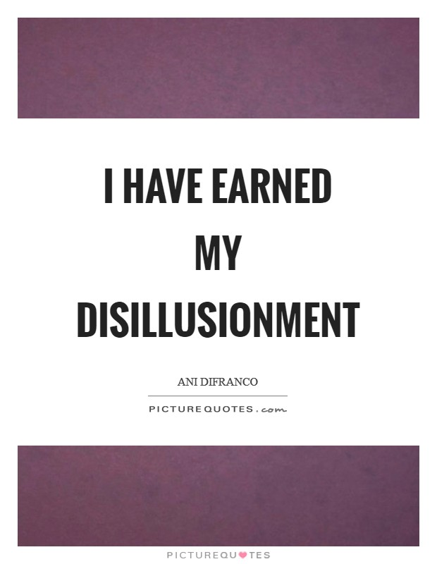 I have earned my disillusionment Picture Quote #1