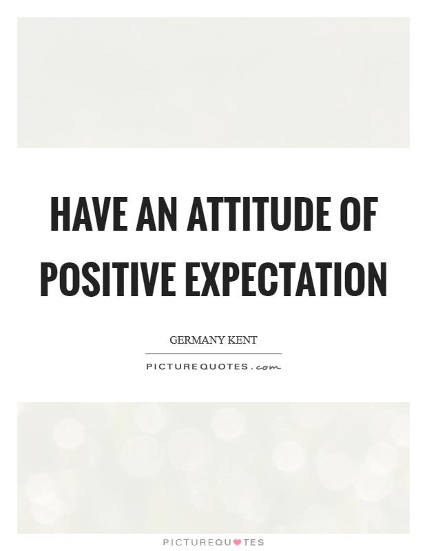 Have an attitude of positive expectation Picture Quote #1