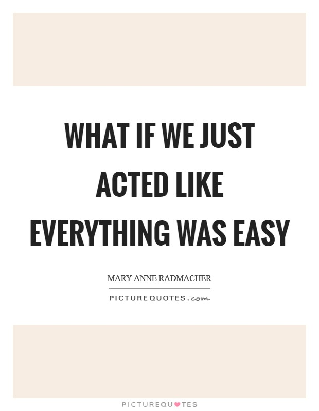 What if we just acted like everything was easy Picture Quote #1