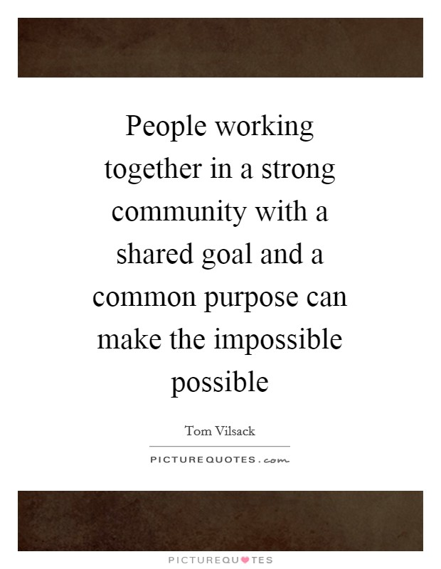 People working together in a strong community with a shared goal and a common purpose can make the impossible possible Picture Quote #1