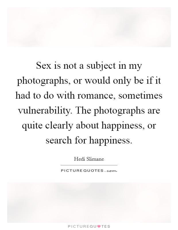Sex is not a subject in my photographs, or would only be if it had to do with romance, sometimes vulnerability. The photographs are quite clearly about happiness, or search for happiness Picture Quote #1