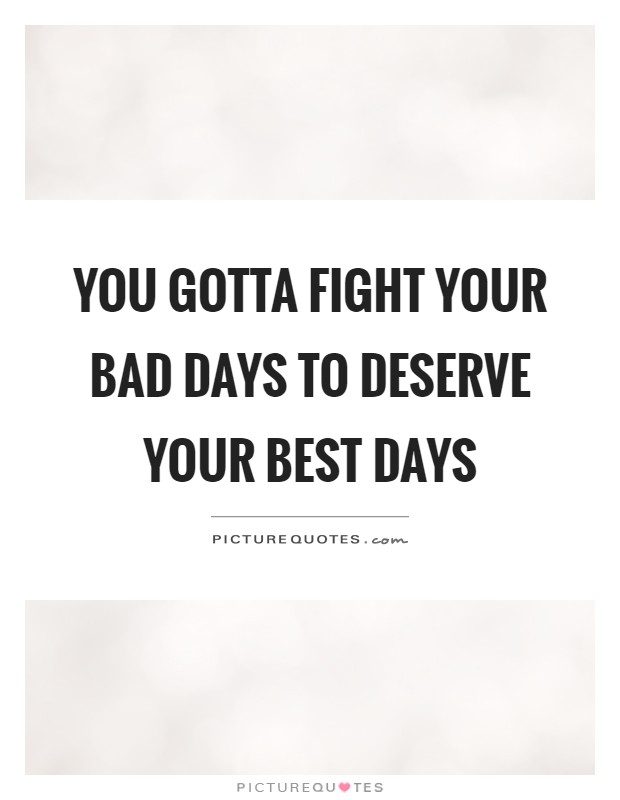 You gotta fight your bad days to deserve your best days ...