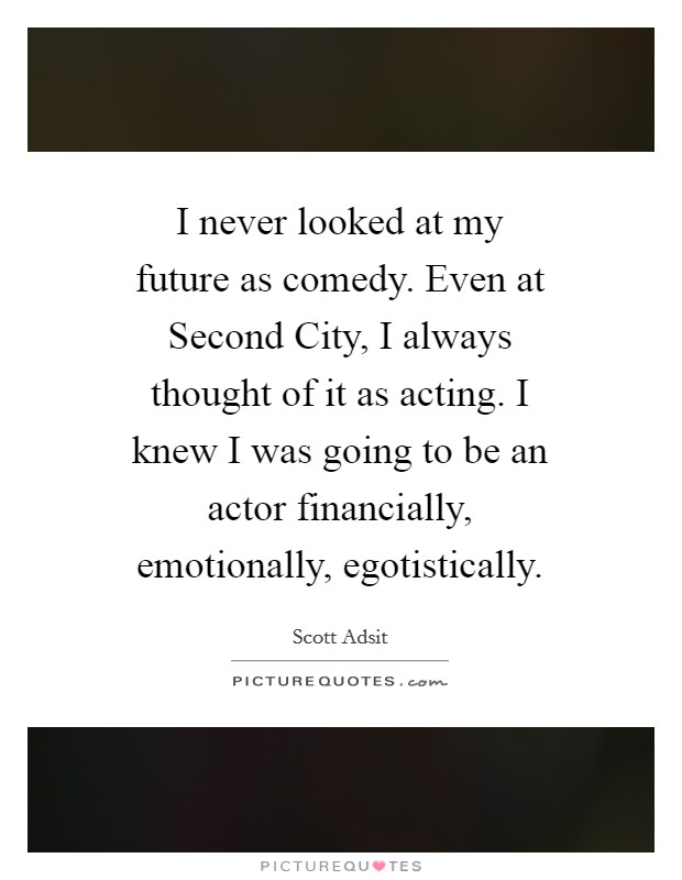 I never looked at my future as comedy. Even at Second City, I always thought of it as acting. I knew I was going to be an actor financially, emotionally, egotistically Picture Quote #1