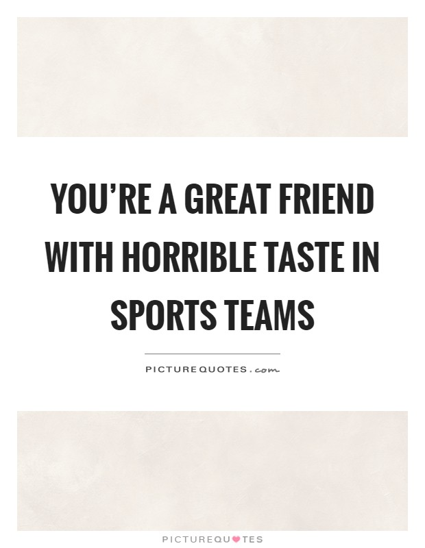 You're a great friend with horrible taste in sports teams Picture Quote #1