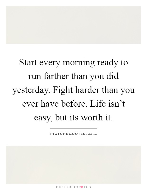Start every morning ready to run farther than you did yesterday. Fight harder than you ever have before. Life isn't easy, but its worth it Picture Quote #1