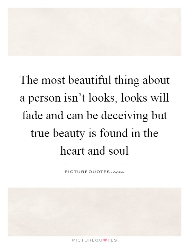 The most beautiful thing about a person isn't looks, looks will fade and can be deceiving but true beauty is found in the heart and soul Picture Quote #1
