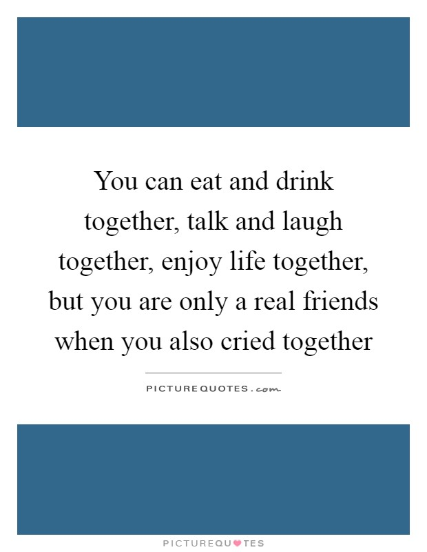 You can eat and drink together, talk and laugh together, enjoy life together, but you are only a real friends when you also cried together Picture Quote #1