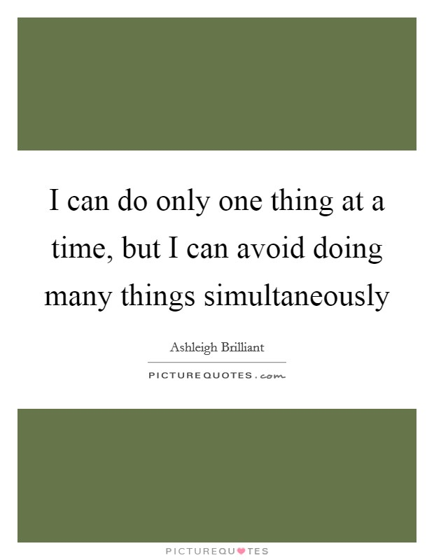 I can do only one thing at a time, but I can avoid doing many things simultaneously Picture Quote #1
