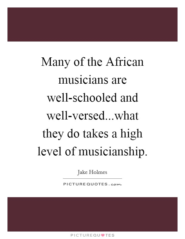Many of the African musicians are well-schooled and well-versed...what they do takes a high level of musicianship Picture Quote #1