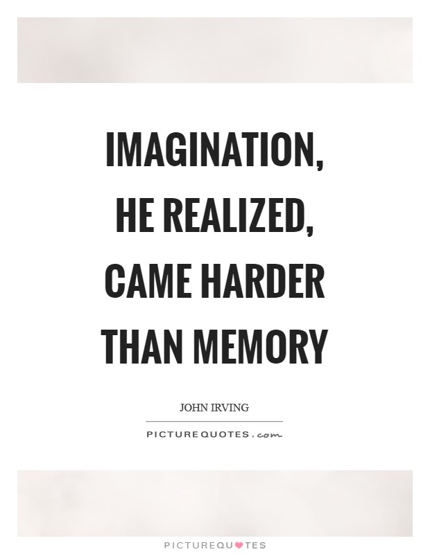 Imagination, he realized, came harder than memory Picture Quote #1