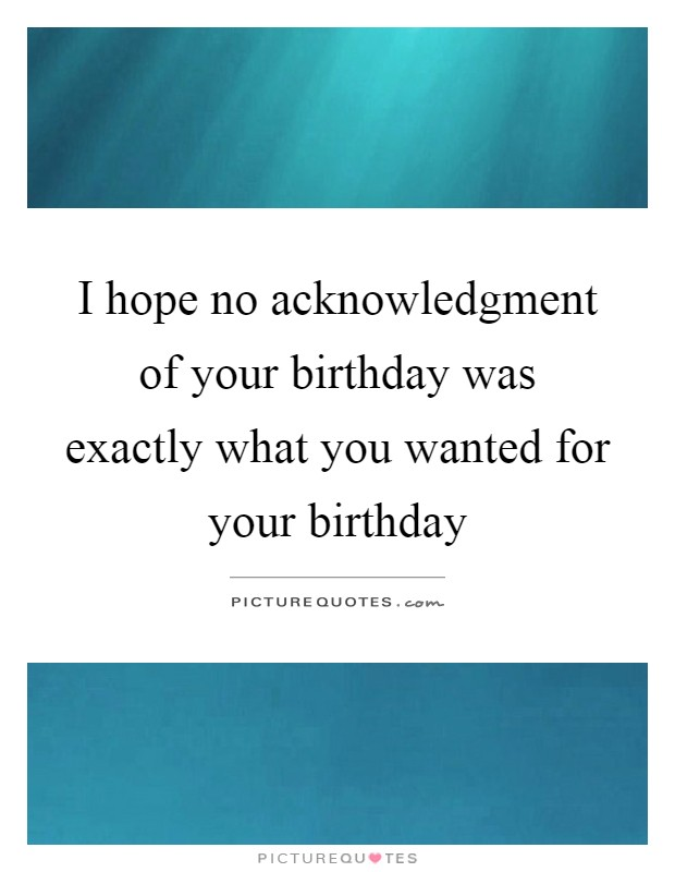 I hope no acknowledgment of your birthday was exactly what you wanted for your birthday Picture Quote #1