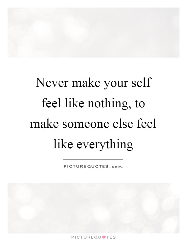 Never make your self feel like nothing, to make someone ...