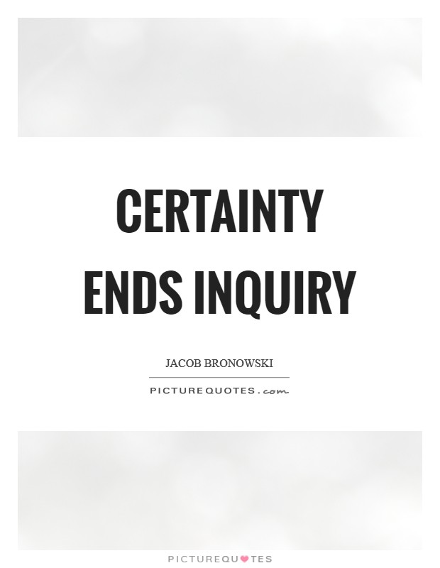 Certainty ends inquiry Picture Quote #1