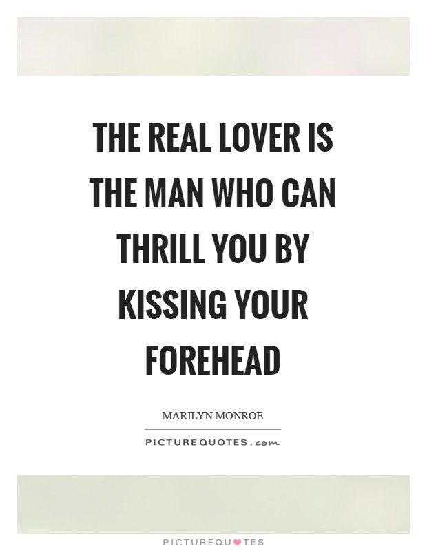 The real lover is the man who can thrill you by kissing your forehead Picture Quote #1