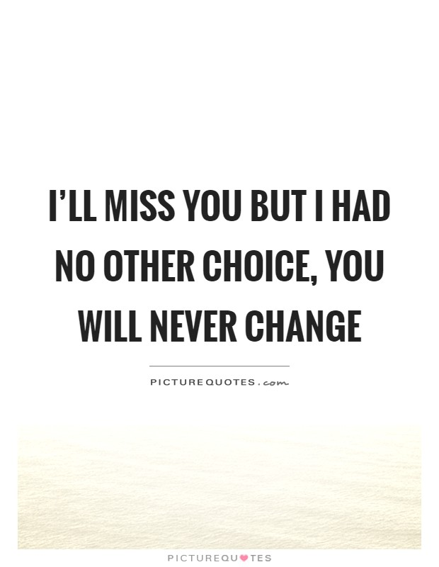 I\'ll miss you but I had no other choice, you will never ...