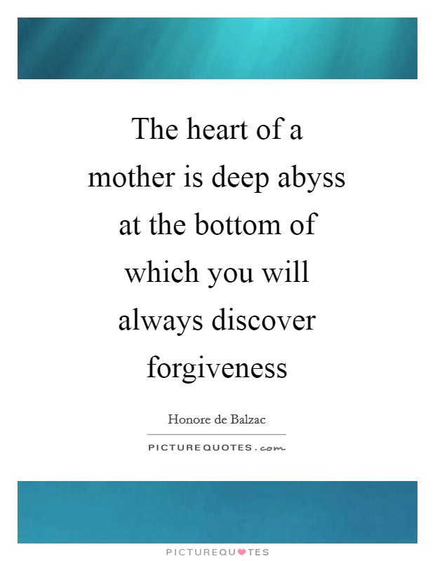 The heart of a mother is deep abyss at the bottom of which you will always discover forgiveness Picture Quote #1