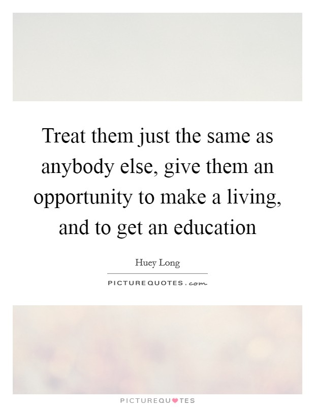 Treat them just the same as anybody else, give them an opportunity to make a living, and to get an education Picture Quote #1