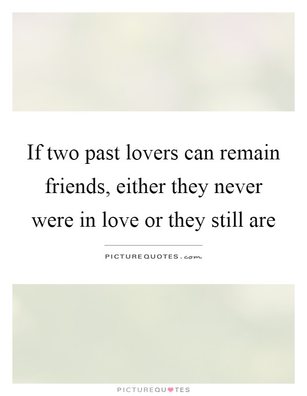If two past lovers can remain friends, either they never were in love or they still are Picture Quote #1