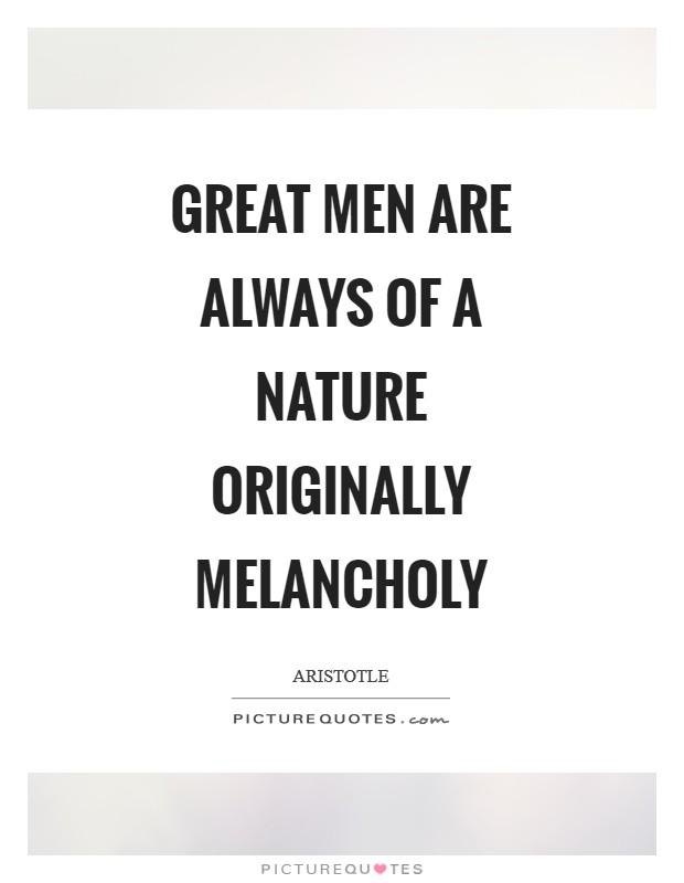 Great men are always of a nature originally melancholy Picture Quote #1