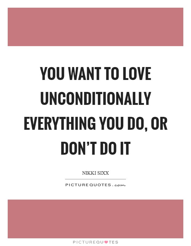 You want to love unconditionally everything you do, or don't do it Picture Quote #1