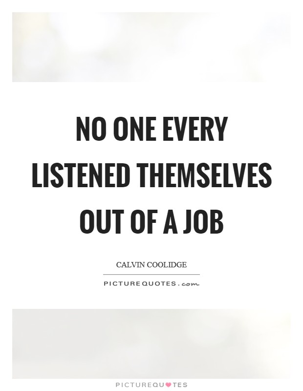 No one every listened themselves out of a job Picture Quote #1