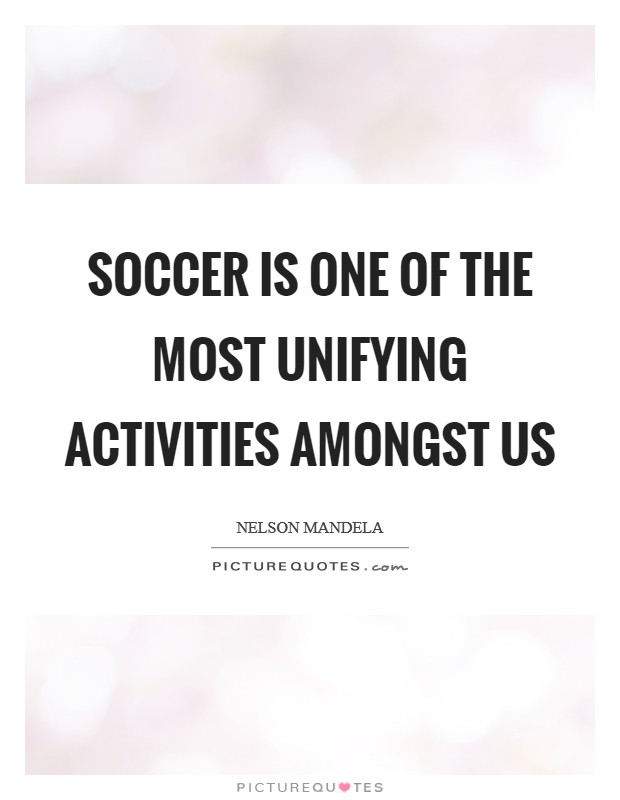 Soccer is one of the most unifying activities amongst us Picture Quote #1