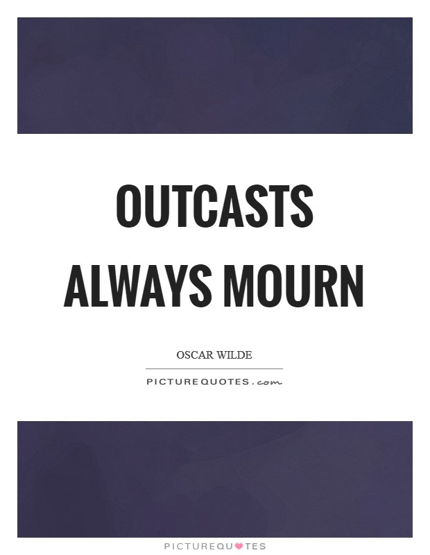 Outcasts always mourn Picture Quote #1
