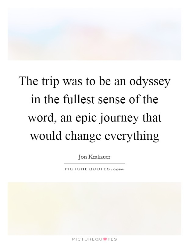 The trip was to be an odyssey in the fullest sense of the word, an epic journey that would change everything Picture Quote #1
