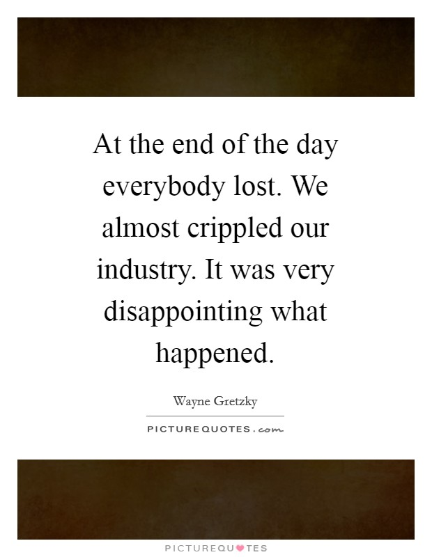 At the end of the day everybody lost. We almost crippled our industry. It was very disappointing what happened Picture Quote #1