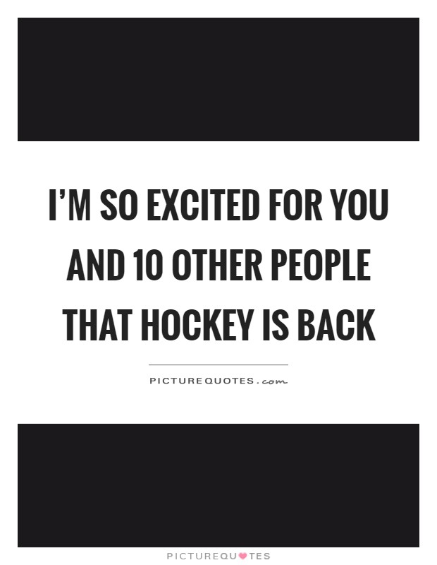 I'm so excited for you and 10 other people that hockey is back Picture Quote #1