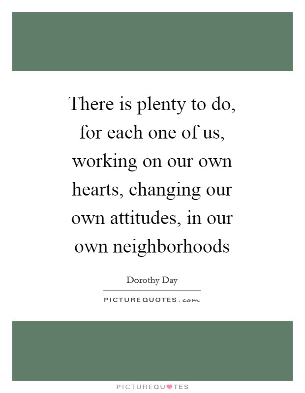 There is plenty to do, for each one of us, working on our own hearts, changing our own attitudes, in our own neighborhoods Picture Quote #1