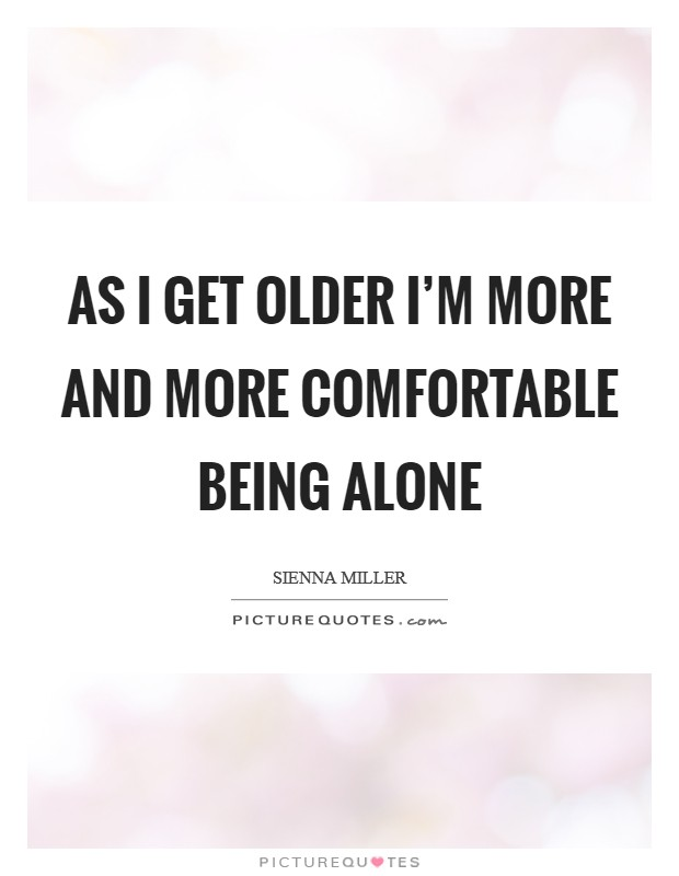 As I get older I'm more and more comfortable being alone Picture Quote #1