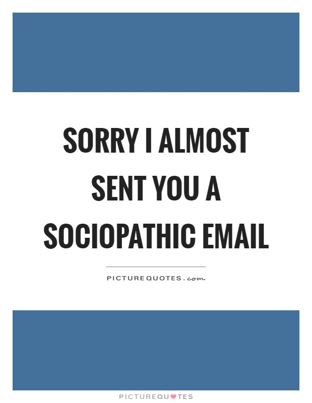 Sorry I almost sent you a sociopathic email Picture Quote #1