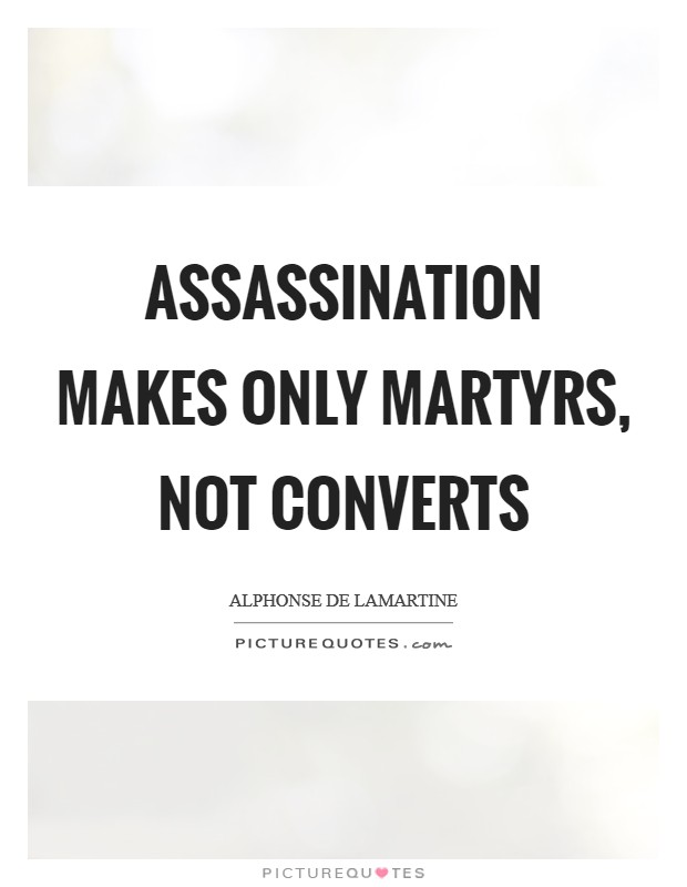 Assassination makes only martyrs, not converts Picture Quote #1