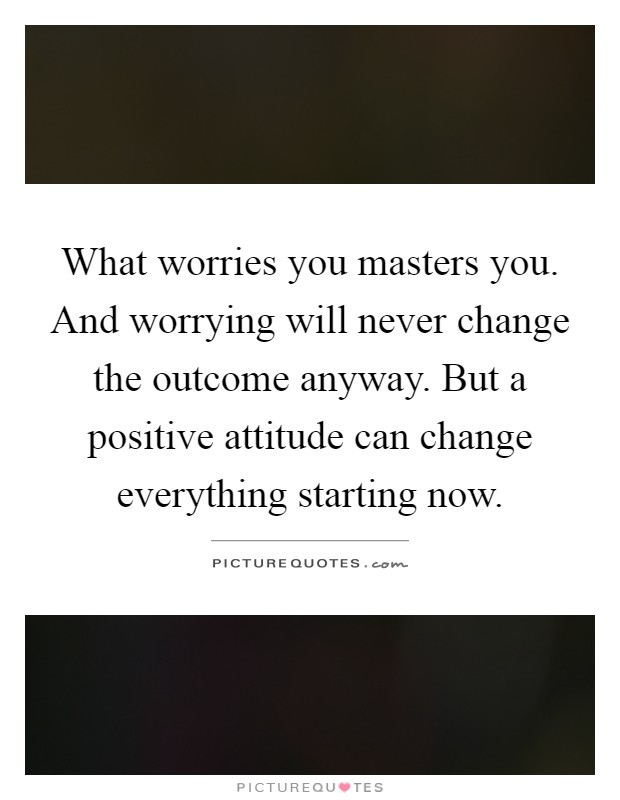 What worries you masters you. And worrying will never change the outcome anyway. But a positive attitude can change everything starting now Picture Quote #1