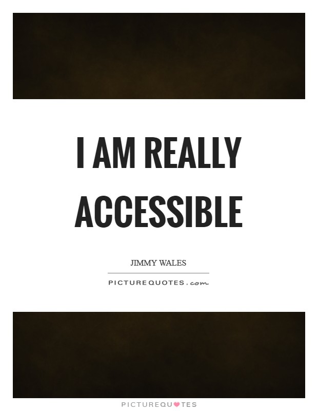 I am really accessible Picture Quote #1
