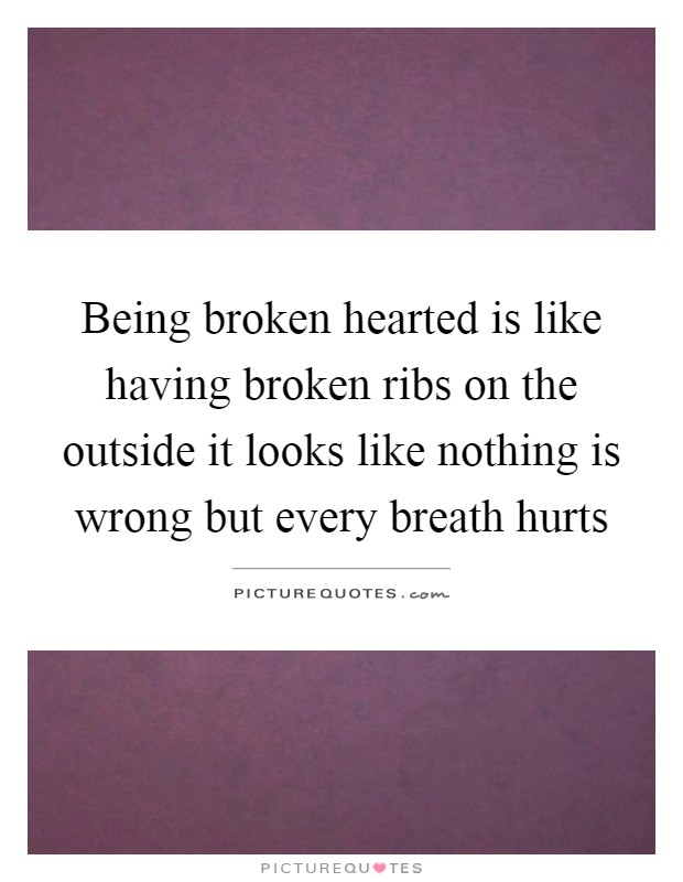 Being broken hearted is like having broken ribs on the outside it looks like nothing is wrong but every breath hurts Picture Quote #1