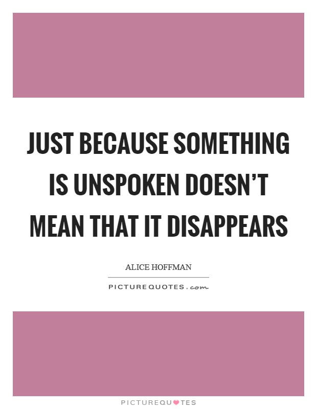 Just because something is unspoken doesn't mean that it disappears Picture Quote #1