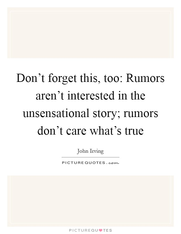 Don't forget this, too: Rumors aren't interested in the unsensational story; rumors don't care what's true Picture Quote #1