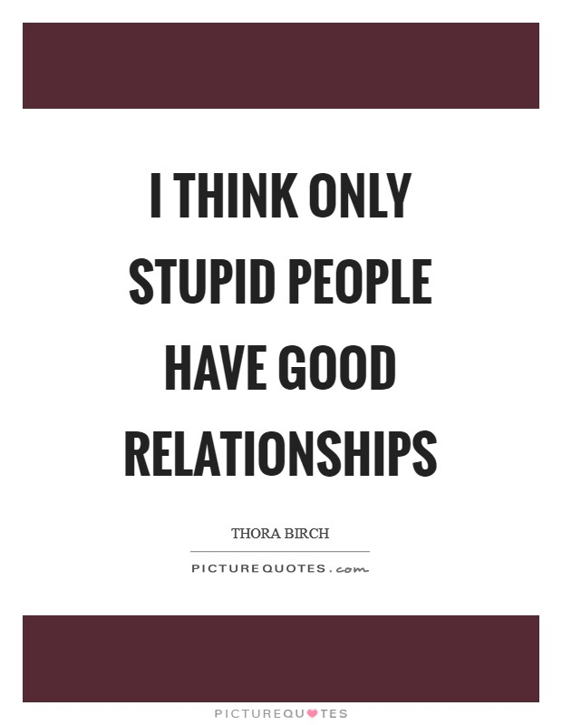 I think only stupid people have good relationships Picture Quote #1