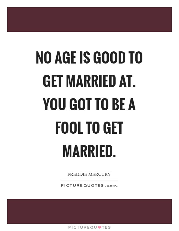 No age is good to get married at. You got to be a fool to get married Picture Quote #1